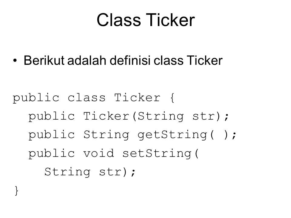 Class Ticker Berikut adalah definisi class Ticker public class Ticker { public Ticker(String str); public String getString( ); public void setString( String str); }