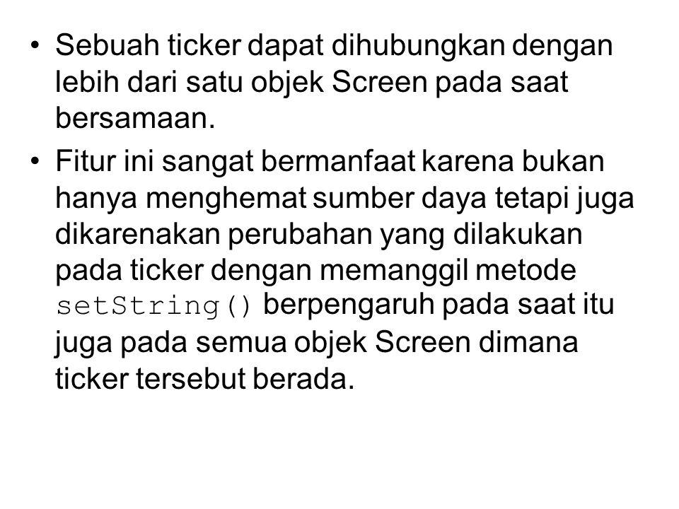 Sebuah ticker dapat dihubungkan dengan lebih dari satu objek Screen pada saat bersamaan. Fitur ini sangat bermanfaat karena bukan hanya menghemat sumb