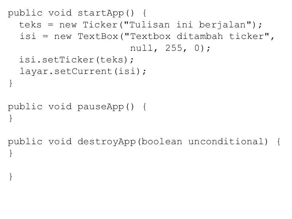 public void startApp() { teks = new Ticker( Tulisan ini berjalan ); isi = new TextBox( Textbox ditambah ticker , null, 255, 0); isi.setTicker(teks); layar.setCurrent(isi); } public void pauseApp() { } public void destroyApp(boolean unconditional) { }