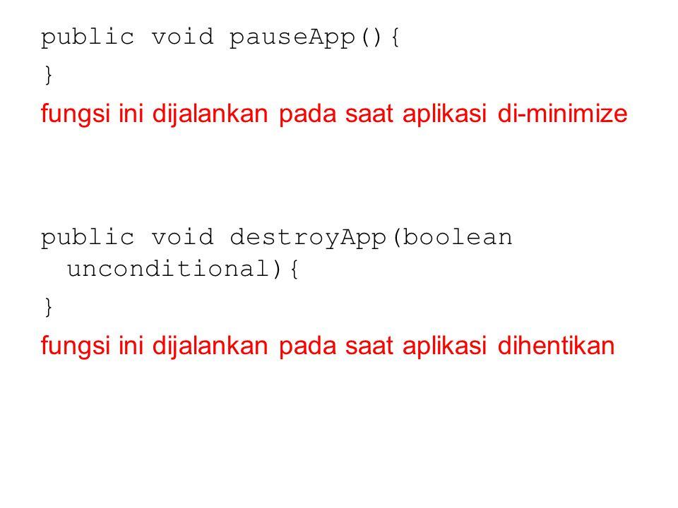 public void pauseApp(){ } fungsi ini dijalankan pada saat aplikasi di-minimize public void destroyApp(boolean unconditional){ } fungsi ini dijalankan
