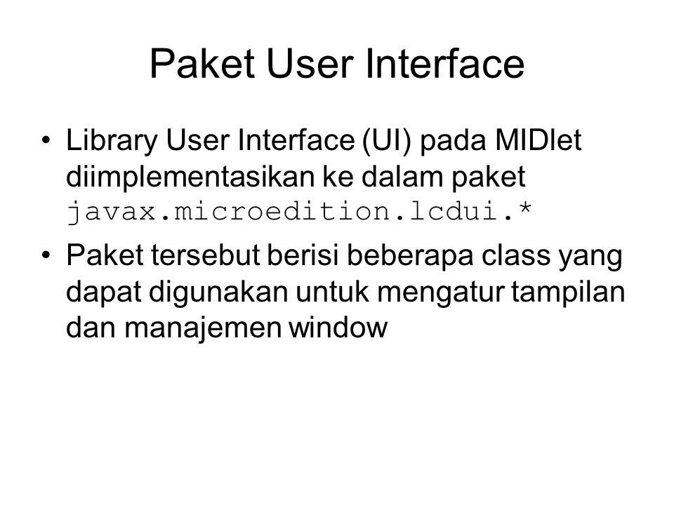 Paket User Interface Library User Interface (UI) pada MIDlet diimplementasikan ke dalam paket javax.microedition.lcdui.* Paket tersebut berisi beberapa class yang dapat digunakan untuk mengatur tampilan dan manajemen window
