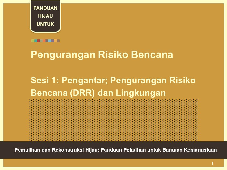 Green Recovery And Reconstruction: Training Toolkit For Humanitarian Aid 1 Pengurangan Risiko Bencana Sesi 1: Pengantar; Pengurangan Risiko Bencana (DRR) dan Lingkungan Pemulihan dan Rekonstruksi Hijau: Panduan Pelatihan untuk Bantuan Kemanusiaan PANDUAN HIJAU UNTUK