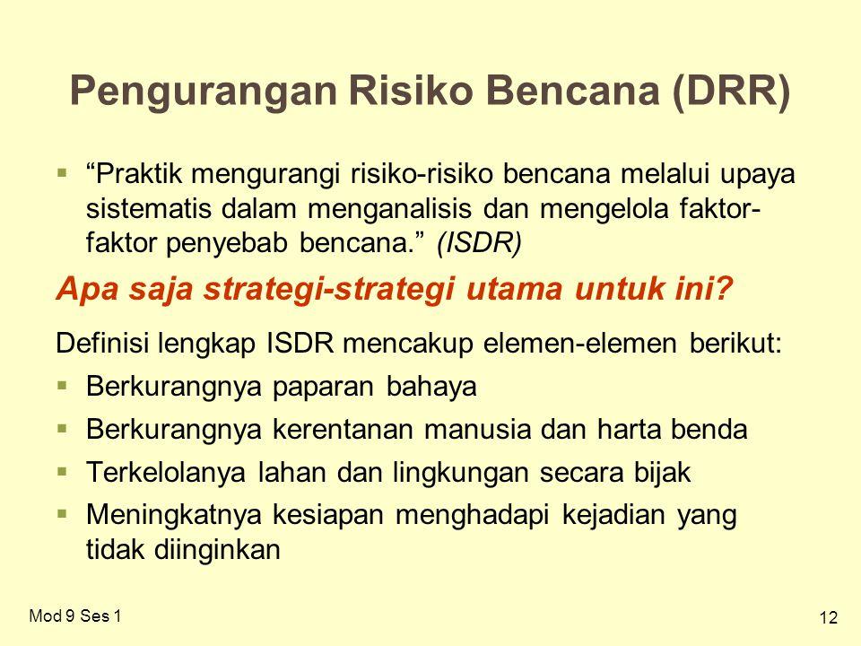 12 Pengurangan Risiko Bencana (DRR)  Praktik mengurangi risiko-risiko bencana melalui upaya sistematis dalam menganalisis dan mengelola faktor- faktor penyebab bencana. (ISDR) Apa saja strategi-strategi utama untuk ini.