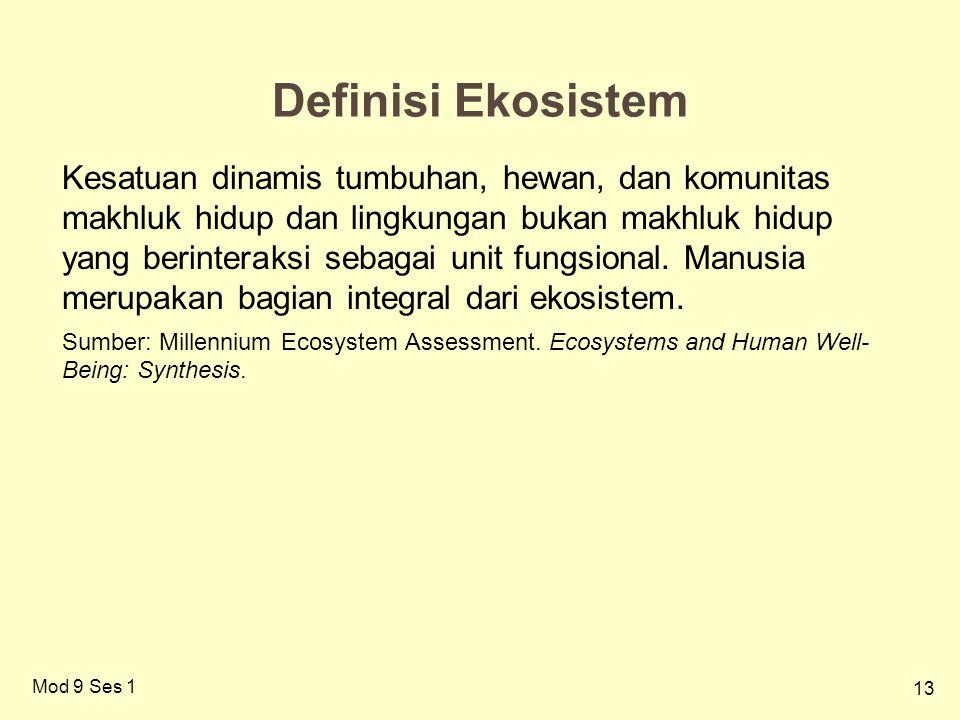 13 Definisi Ekosistem Kesatuan dinamis tumbuhan, hewan, dan komunitas makhluk hidup dan lingkungan bukan makhluk hidup yang berinteraksi sebagai unit fungsional.