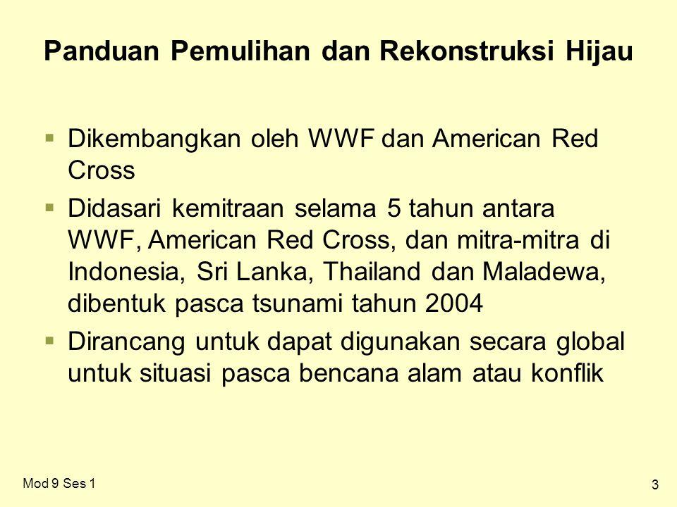 3 Panduan Pemulihan dan Rekonstruksi Hijau  Dikembangkan oleh WWF dan American Red Cross  Didasari kemitraan selama 5 tahun antara WWF, American Red Cross, dan mitra-mitra di Indonesia, Sri Lanka, Thailand dan Maladewa, dibentuk pasca tsunami tahun 2004  Dirancang untuk dapat digunakan secara global untuk situasi pasca bencana alam atau konflik Mod 9 Ses 1
