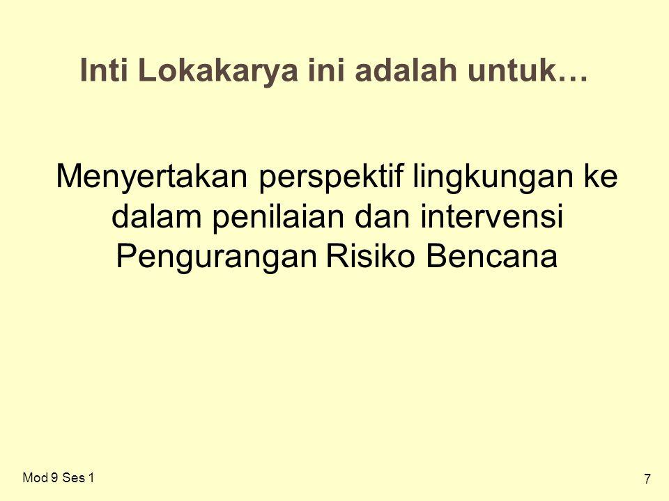 7 Inti Lokakarya ini adalah untuk… Menyertakan perspektif lingkungan ke dalam penilaian dan intervensi Pengurangan Risiko Bencana Mod 9 Ses 1