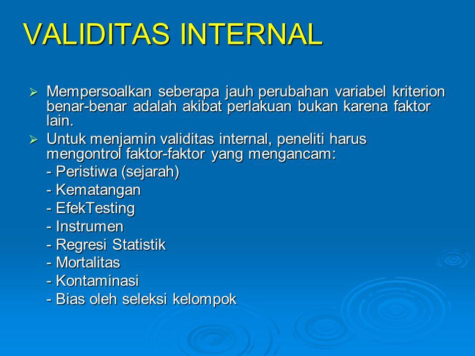 VALIDITAS INTERNAL  Mempersoalkan seberapa jauh perubahan variabel kriterion benar-benar adalah akibat perlakuan bukan karena faktor lain.  Untuk me