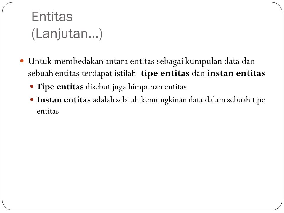 Entitas (Lanjutan…) Untuk membedakan antara entitas sebagai kumpulan data dan sebuah entitas terdapat istilah tipe entitas dan instan entitas Tipe ent