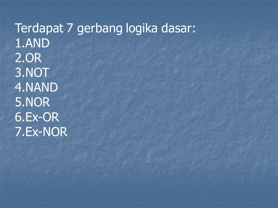 Terdapat 7 gerbang logika dasar: 1.AND 2.OR 3.NOT 4.NAND 5.NOR 6.Ex-OR 7.Ex-NOR