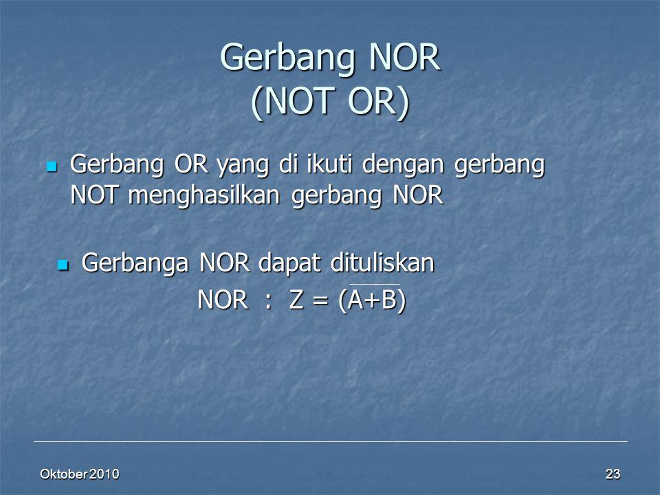 Oktober 2010 23 Gerbang NOR (NOT OR) Gerbang OR yang di ikuti dengan gerbang NOT menghasilkan gerbang NOR Gerbang OR yang di ikuti dengan gerbang NOT