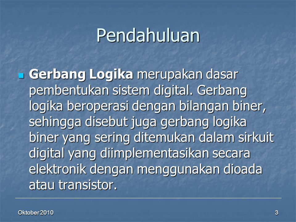 Pendahuluan Gerbang Logika merupakan dasar pembentukan sistem digital. Gerbang logika beroperasi dengan bilangan biner, sehingga disebut juga gerbang