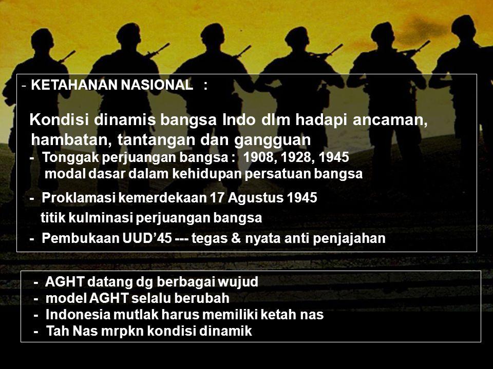 -KETAHANAN NASIONAL : Kondisi dinamis bangsa Indo dlm hadapi ancaman, hambatan, tantangan dan gangguan - Tonggak perjuangan bangsa : 1908, 1928, 1945