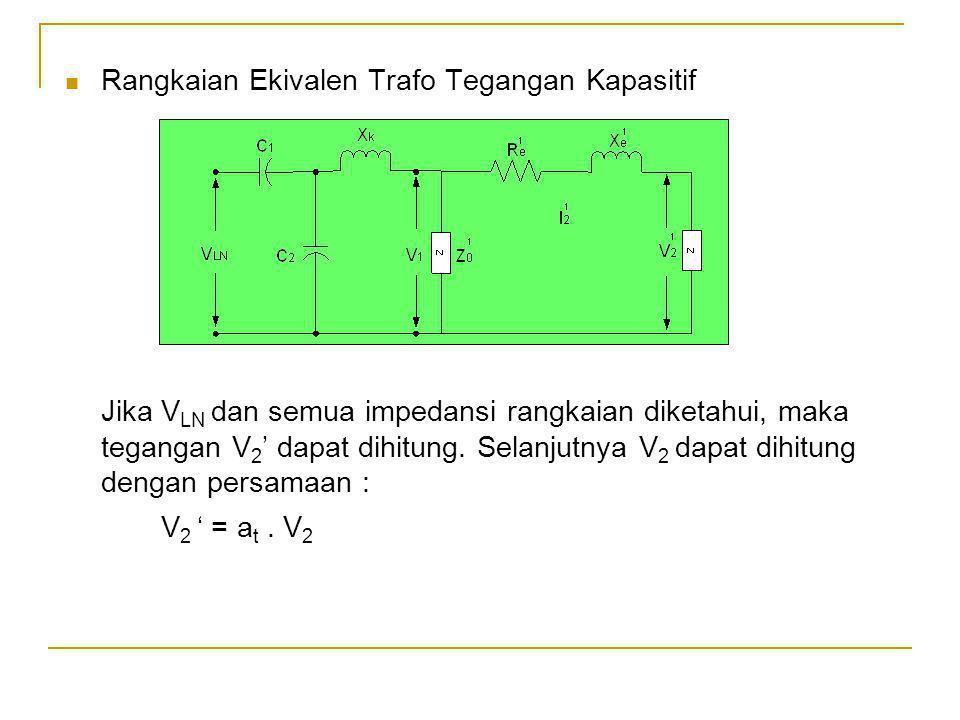 Rangkaian Ekivalen Trafo Tegangan Kapasitif Jika V LN dan semua impedansi rangkaian diketahui, maka tegangan V 2 ' dapat dihitung. Selanjutnya V 2 dap
