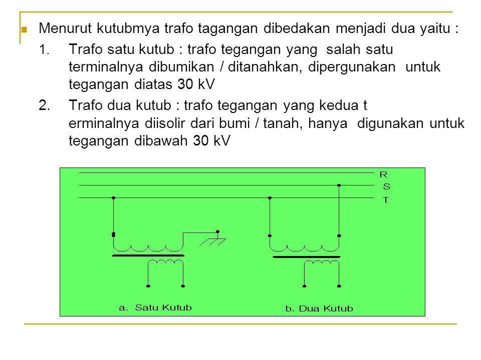 Menurut kutubmya trafo tagangan dibedakan menjadi dua yaitu : 1. Trafo satu kutub : trafo tegangan yang salah satu terminalnya dibumikan / ditanahkan,