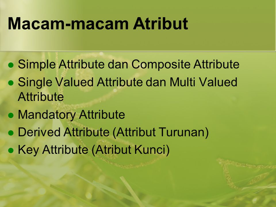 Macam-macam Atribut Simple Attribute dan Composite Attribute Single Valued Attribute dan Multi Valued Attribute Mandatory Attribute Derived Attribute (Attribut Turunan) Key Attribute (Atribut Kunci)