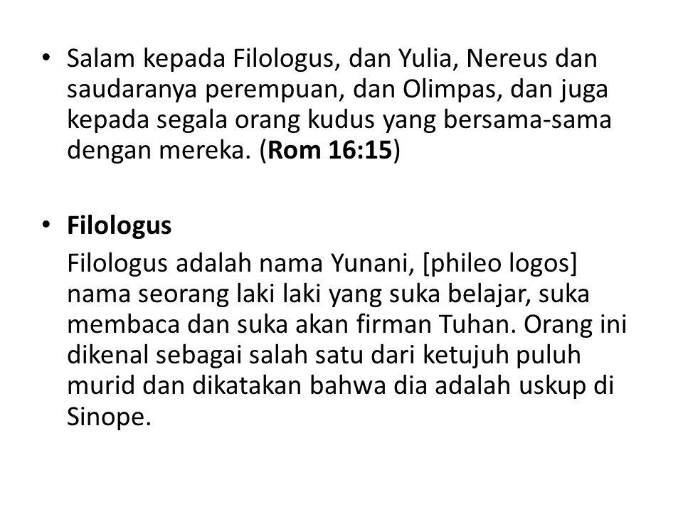 Salam kepada Filologus, dan Yulia, Nereus dan saudaranya perempuan, dan Olimpas, dan juga kepada segala orang kudus yang bersama-sama dengan mereka.