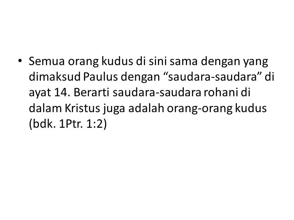Semua orang kudus di sini sama dengan yang dimaksud Paulus dengan saudara-saudara di ayat 14.