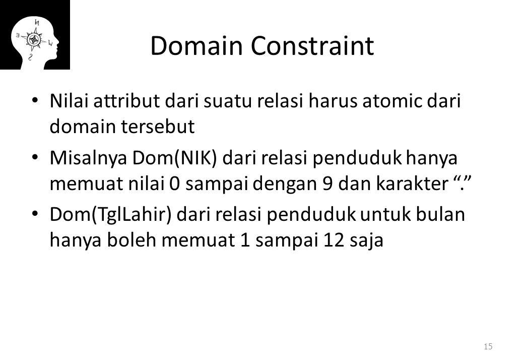 Domain Constraint Nilai attribut dari suatu relasi harus atomic dari domain tersebut Misalnya Dom(NIK) dari relasi penduduk hanya memuat nilai 0 sampai dengan 9 dan karakter . Dom(TglLahir) dari relasi penduduk untuk bulan hanya boleh memuat 1 sampai 12 saja 15