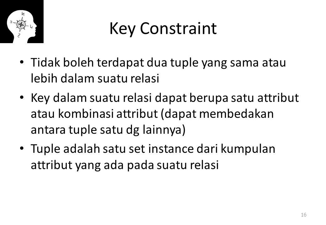 Key Constraint Tidak boleh terdapat dua tuple yang sama atau lebih dalam suatu relasi Key dalam suatu relasi dapat berupa satu attribut atau kombinasi attribut (dapat membedakan antara tuple satu dg lainnya) Tuple adalah satu set instance dari kumpulan attribut yang ada pada suatu relasi 16