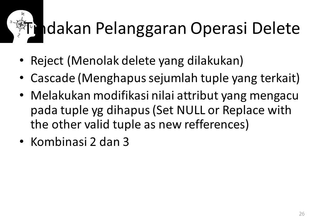 Tindakan Pelanggaran Operasi Delete Reject (Menolak delete yang dilakukan) Cascade (Menghapus sejumlah tuple yang terkait) Melakukan modifikasi nilai attribut yang mengacu pada tuple yg dihapus (Set NULL or Replace with the other valid tuple as new refferences) Kombinasi 2 dan 3 26