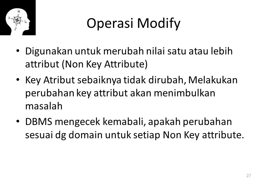 Operasi Modify Digunakan untuk merubah nilai satu atau lebih attribut (Non Key Attribute) Key Atribut sebaiknya tidak dirubah, Melakukan perubahan key attribut akan menimbulkan masalah DBMS mengecek kemabali, apakah perubahan sesuai dg domain untuk setiap Non Key attribute.