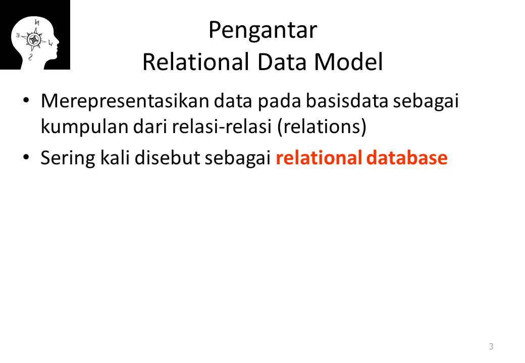 Pengantar Relational Data Model Merepresentasikan data pada basisdata sebagai kumpulan dari relasi-relasi (relations) Sering kali disebut sebagai rela