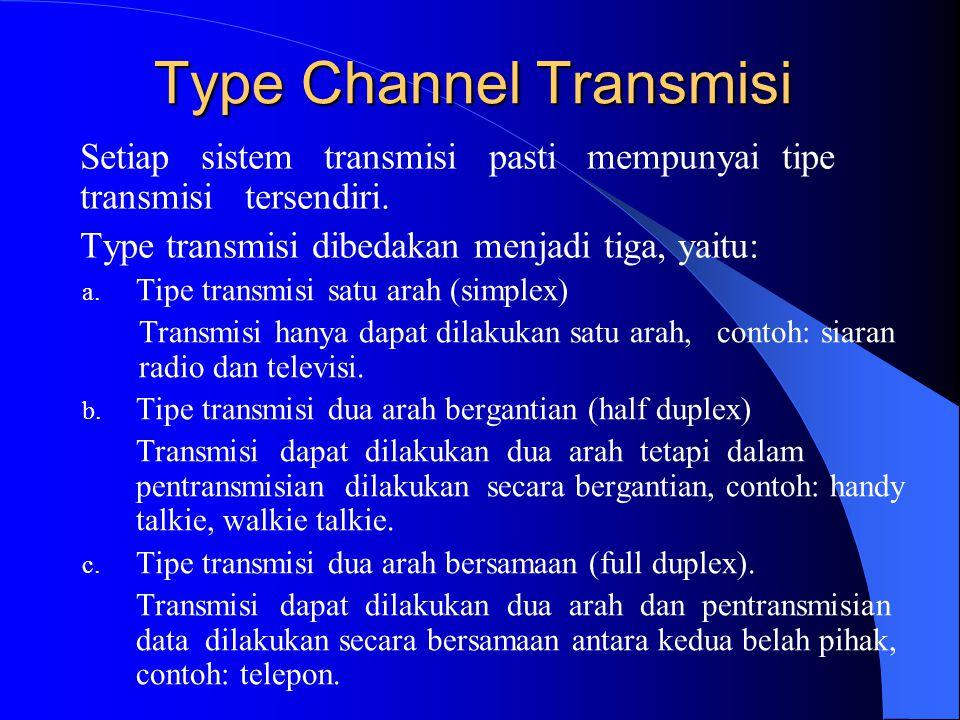 Type Channel Transmisi a. Tipe transmisi satu arah (simplex) Transmisi hanya dapat dilakukan satu arah, contoh: siaran radio dan televisi. b. Tipe tra