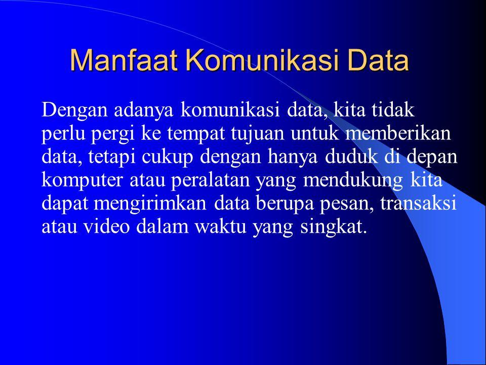 Manfaat Komunikasi Data Dengan adanya komunikasi data, kita tidak perlu pergi ke tempat tujuan untuk memberikan data, tetapi cukup dengan hanya duduk