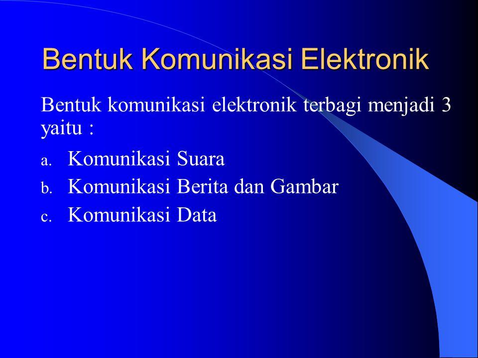 Bentuk Komunikasi Elektronik a. Komunikasi Suara b. Komunikasi Berita dan Gambar c. Komunikasi Data Bentuk komunikasi elektronik terbagi menjadi 3 yai