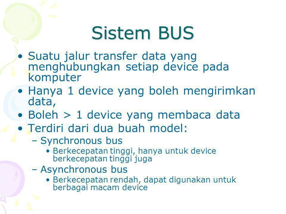 Sistem BUS Suatu jalur transfer data yang menghubungkan setiap device pada komputer Hanya 1 device yang boleh mengirimkan data, Boleh > 1 device yang membaca data Terdiri dari dua buah model: –Synchronous bus Berkecepatan tinggi, hanya untuk device berkecepatan tinggi juga –Asynchronous bus Berkecepatan rendah, dapat digunakan untuk berbagai macam device