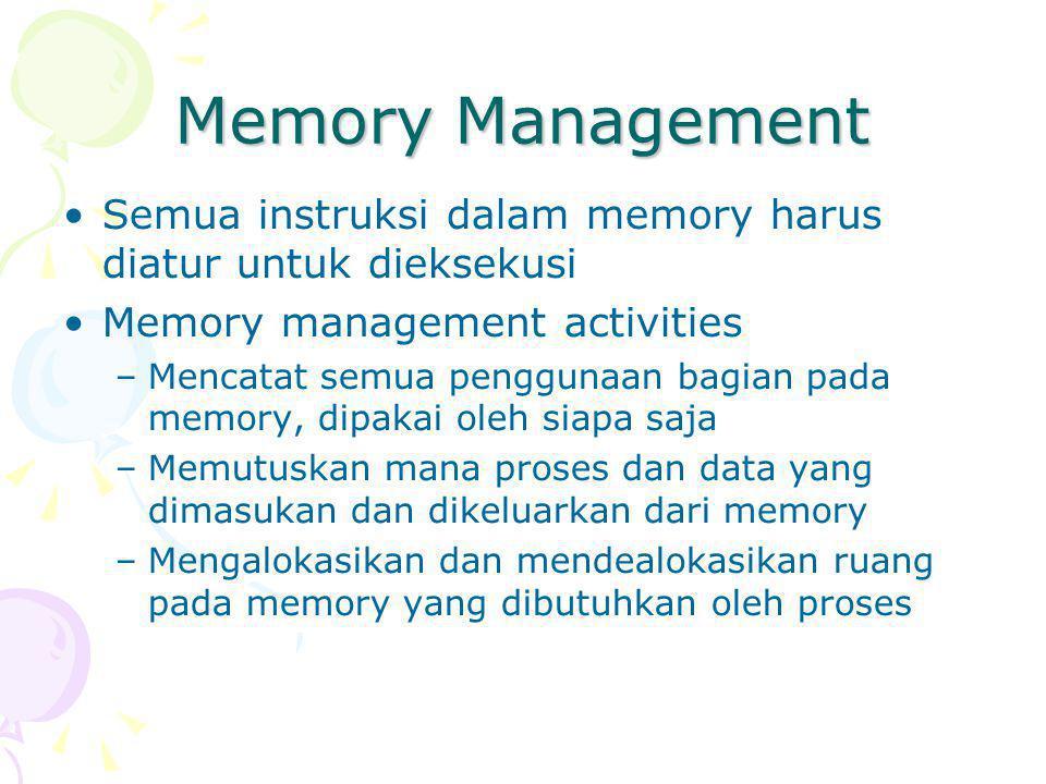 Memory Management Semua instruksi dalam memory harus diatur untuk dieksekusi Memory management activities –Mencatat semua penggunaan bagian pada memory, dipakai oleh siapa saja –Memutuskan mana proses dan data yang dimasukan dan dikeluarkan dari memory –Mengalokasikan dan mendealokasikan ruang pada memory yang dibutuhkan oleh proses