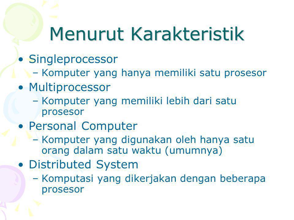 Menurut Karakteristik Singleprocessor –Komputer yang hanya memiliki satu prosesor Multiprocessor –Komputer yang memiliki lebih dari satu prosesor Personal Computer –Komputer yang digunakan oleh hanya satu orang dalam satu waktu (umumnya) Distributed System –Komputasi yang dikerjakan dengan beberapa prosesor