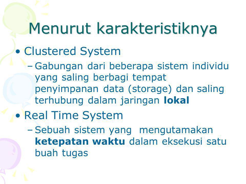 Menurut karakteristiknya Clustered System –Gabungan dari beberapa sistem individu yang saling berbagi tempat penyimpanan data (storage) dan saling terhubung dalam jaringan lokal Real Time System –Sebuah sistem yang mengutamakan ketepatan waktu dalam eksekusi satu buah tugas