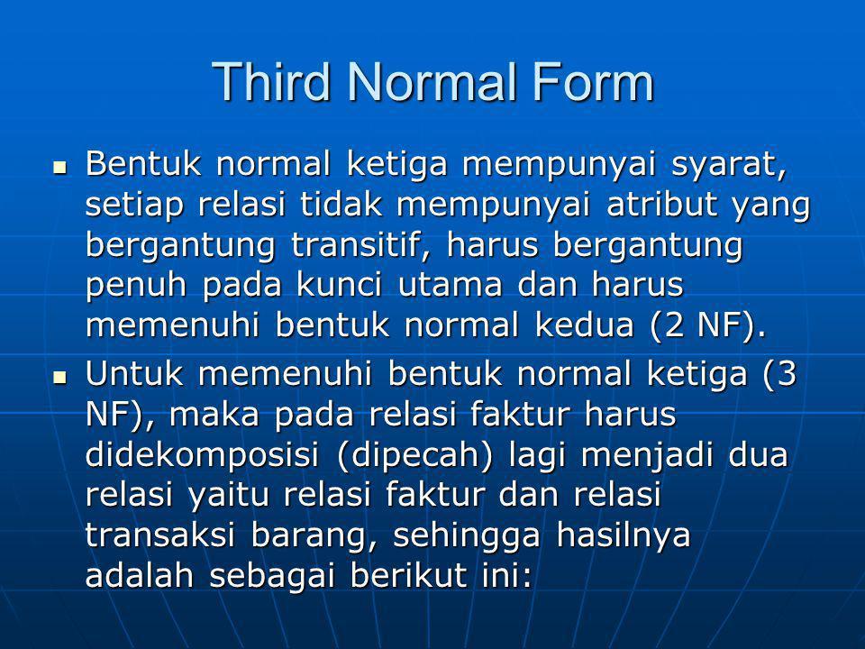 Third Normal Form Bentuk normal ketiga mempunyai syarat, setiap relasi tidak mempunyai atribut yang bergantung transitif, harus bergantung penuh pada