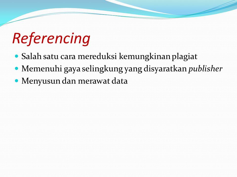 Referencing Salah satu cara mereduksi kemungkinan plagiat Memenuhi gaya selingkung yang disyaratkan publisher Menyusun dan merawat data