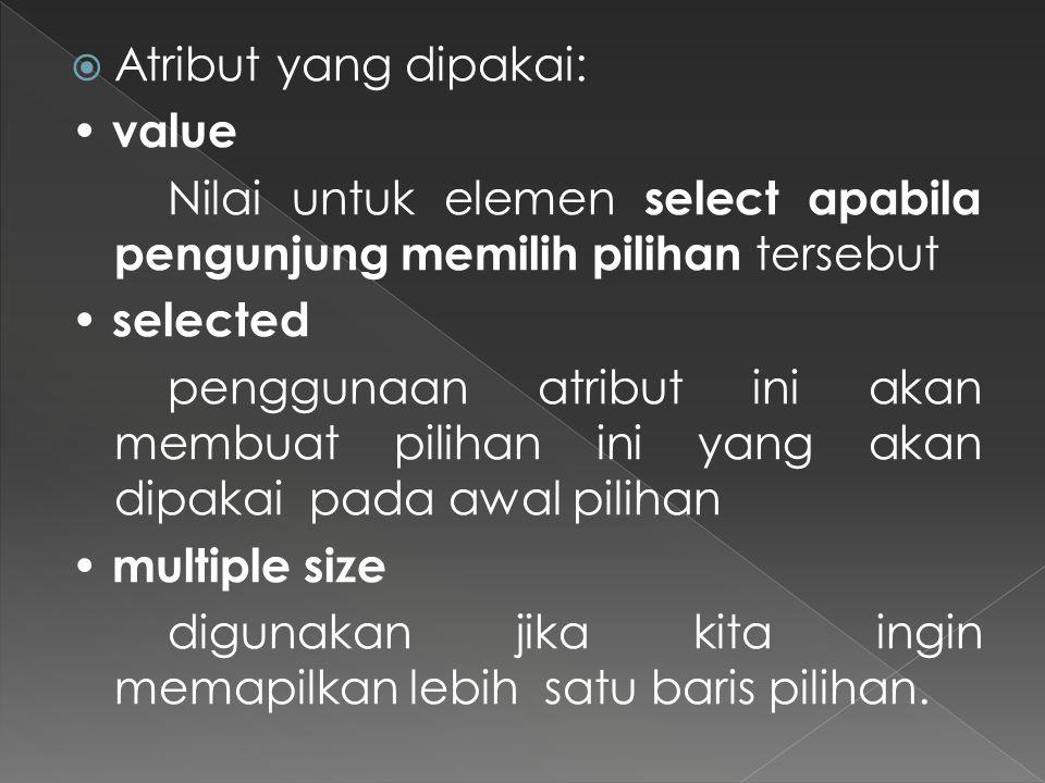  Atribut yang dipakai: value Nilai untuk elemen select apabila pengunjung memilih pilihan tersebut selected penggunaan atribut ini akan membuat pilih