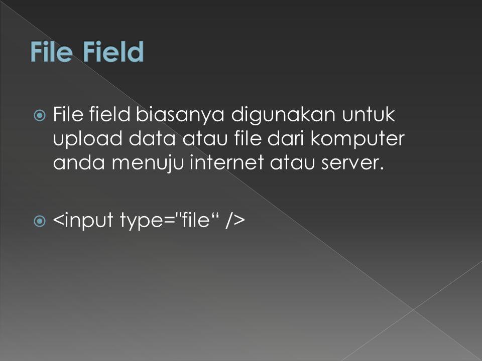  File field biasanya digunakan untuk upload data atau file dari komputer anda menuju internet atau server. 