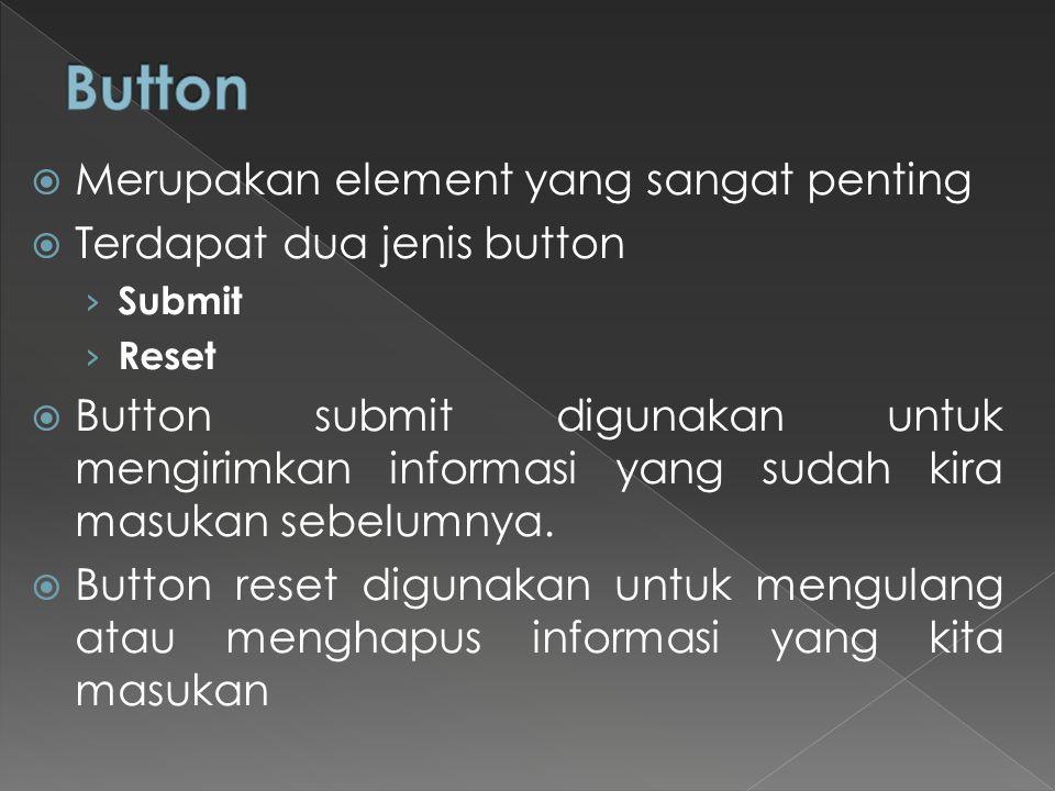  Merupakan element yang sangat penting  Terdapat dua jenis button › Submit › Reset  Button submit digunakan untuk mengirimkan informasi yang sudah