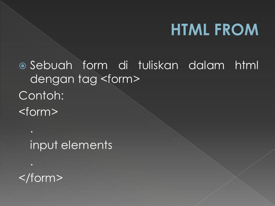  Sebuah form di tuliskan dalam html dengan tag Contoh:. input elements.