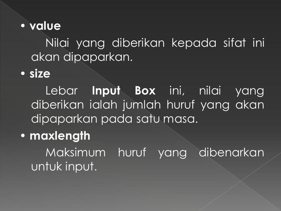value Nilai yang diberikan kepada sifat ini akan dipaparkan. size Lebar Input Box ini, nilai yang diberikan ialah jumlah huruf yang akan dipaparkan pa