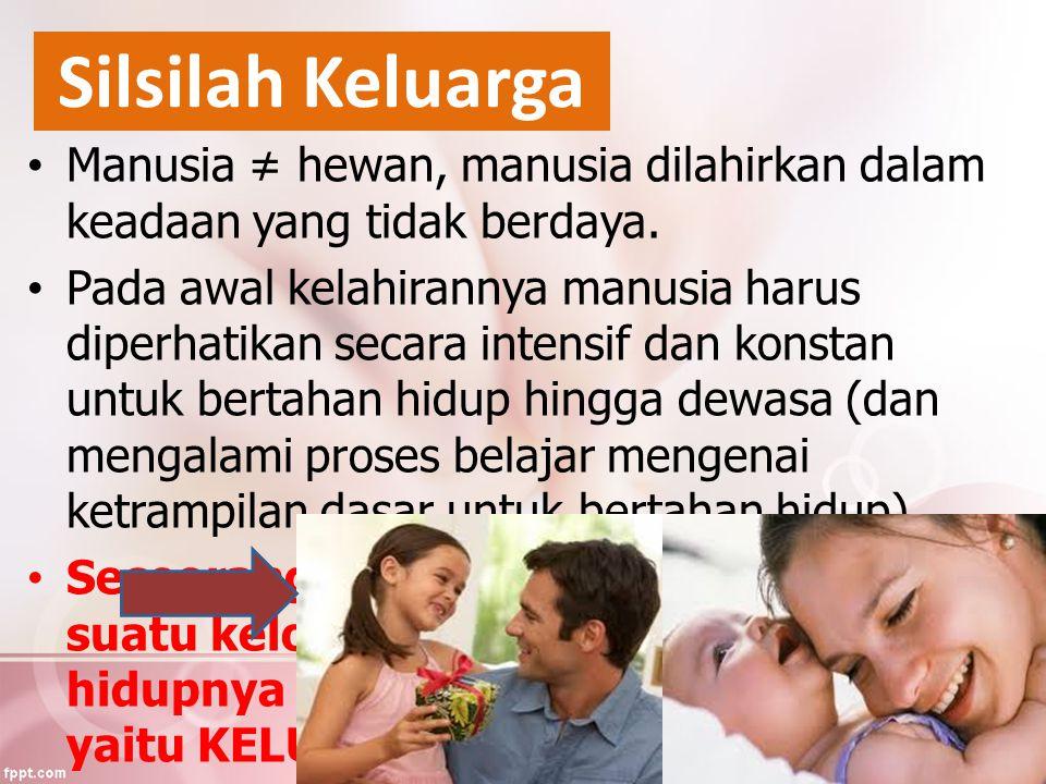 Silsilah Keluarga Manusia ≠ hewan, manusia dilahirkan dalam keadaan yang tidak berdaya. Pada awal kelahirannya manusia harus diperhatikan secara inten