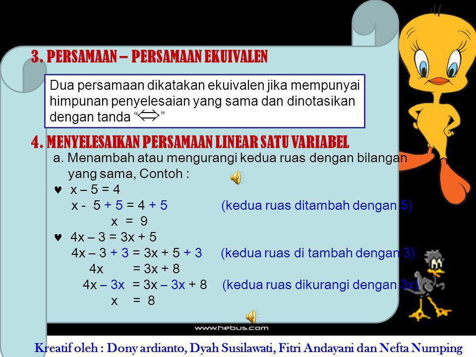 PENYELESAIAN : Jadi x diganti bilangan cacah, di peroleh : Substitusi x = 0, maka 0 + 4 = 7 (kalimat salah) Substitusi x = 1, maka 1 + 4 = 7 (kalimat salah) Substitusi x = 2, maka 2 + 4 = 7 (kalimat salah) Substitusi x = 3, maka 3 + 4 = 7 (kalimat benar) Substitusi x = 4, maka 4 + 4 = 8 (kalimat salah) Ternyata untuk x = 3, persamaan x + 4 = 7 adalah 3 Kreatif oleh : Dony ardianto, Dyah Susilawati, Fitri Andayani dan Nefta Numping