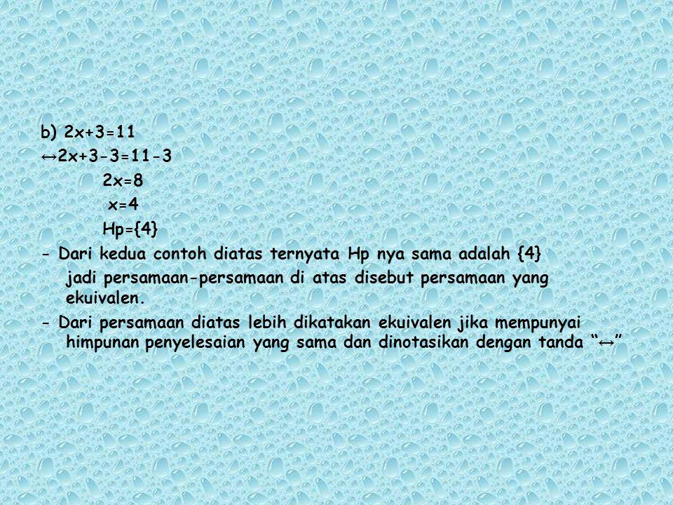 b) 2x+3=11 ↔ 2x+3-3=11-3 2x=8 x=4 Hp={4} - Dari kedua contoh diatas ternyata Hp nya sama adalah {4} jadi persamaan-persamaan di atas disebut persamaan