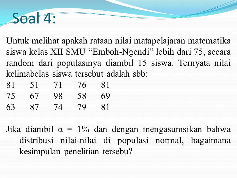 """Soal 4: Untuk melihat apakah rataan nilai matapelajaran matematika siswa kelas XII SMU """"Emboh-Ngendi"""" lebih dari 75, secara random dari populasinya di"""