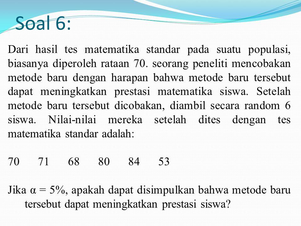 Soal 6: Dari hasil tes matematika standar pada suatu populasi, biasanya diperoleh rataan 70. seorang peneliti mencobakan metode baru dengan harapan ba