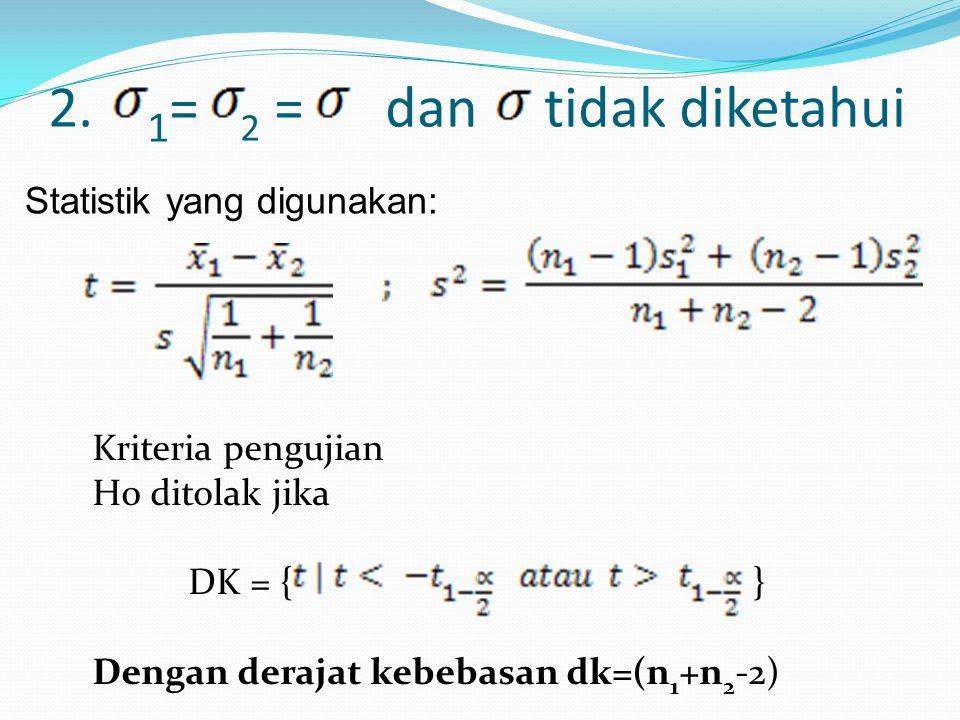 2. 1 = 2 = dan tidak diketahui Statistik yang digunakan: Kriteria pengujian H0 ditolak jika DK = { } Dengan derajat kebebasan dk=(n 1 +n 2 -2)