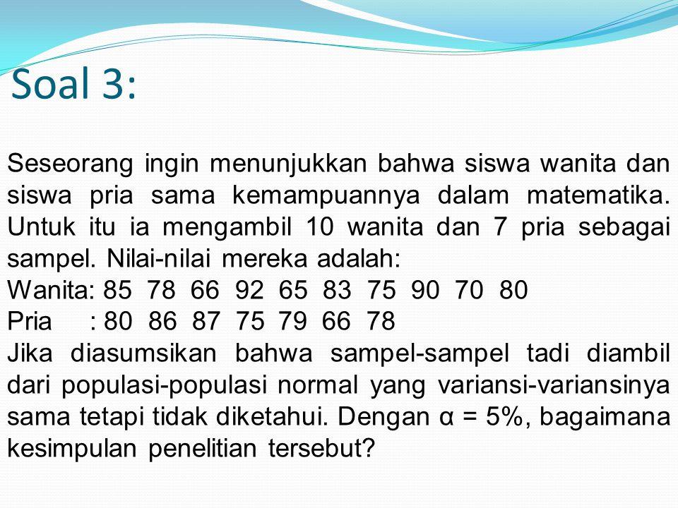 Soal 3: Seseorang ingin menunjukkan bahwa siswa wanita dan siswa pria sama kemampuannya dalam matematika. Untuk itu ia mengambil 10 wanita dan 7 pria