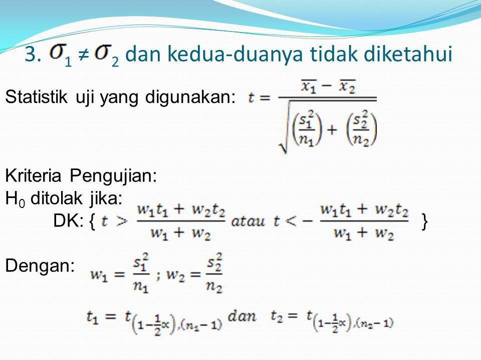 3. 1 ≠ 2 dan kedua-duanya tidak diketahui Statistik uji yang digunakan: Kriteria Pengujian: H 0 ditolak jika: DK: { } Dengan: