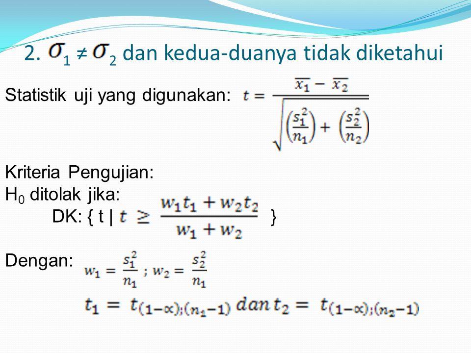 2. 1 ≠ 2 dan kedua-duanya tidak diketahui Statistik uji yang digunakan: Kriteria Pengujian: H 0 ditolak jika: DK: { t | } Dengan: