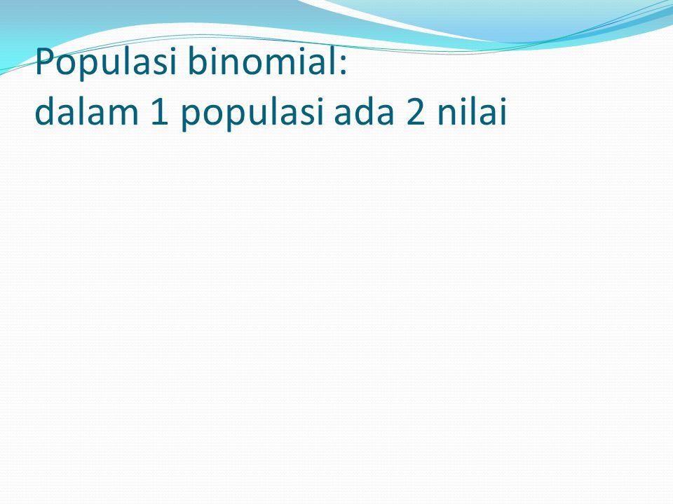 Populasi binomial: dalam 1 populasi ada 2 nilai